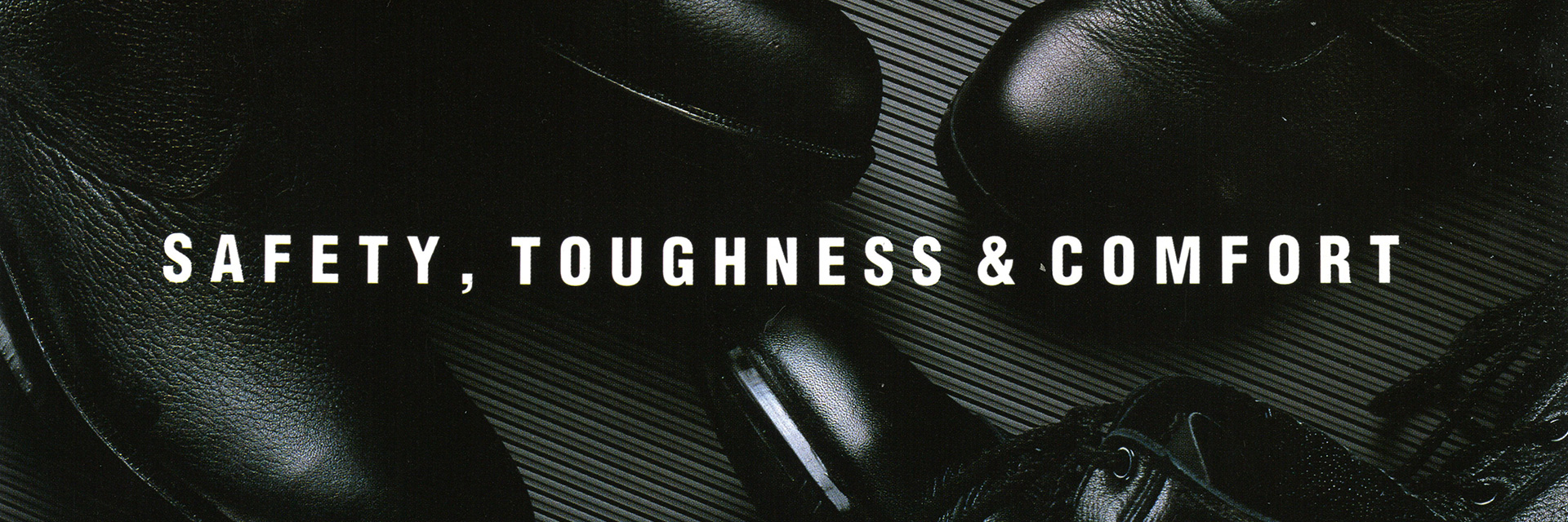 SAFETY,TOUGHNESS&COMFORT